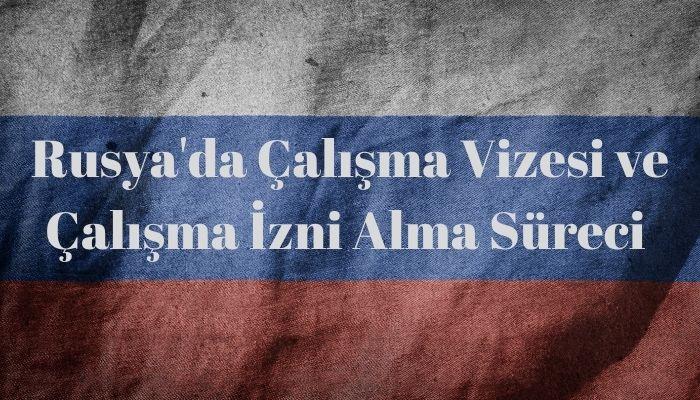 Rusya Çalışma Vizesi ve Çalışma İzni Rehberi